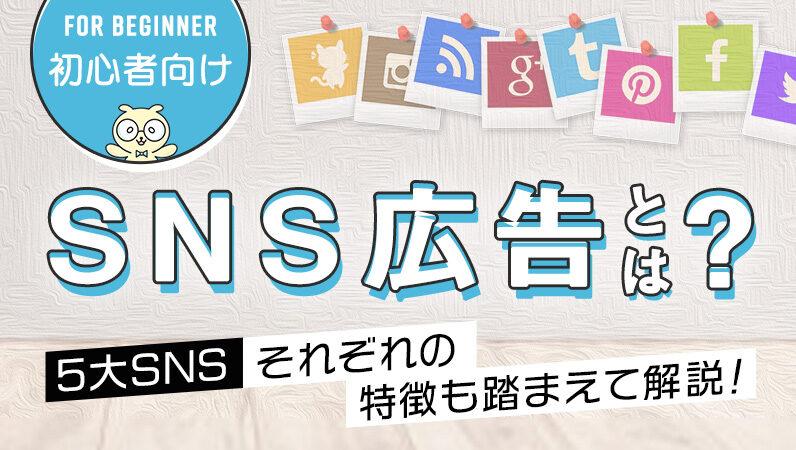 【初心者向け】SNS広告とは? 5大SNSそれぞれの特徴も踏まえて解説!