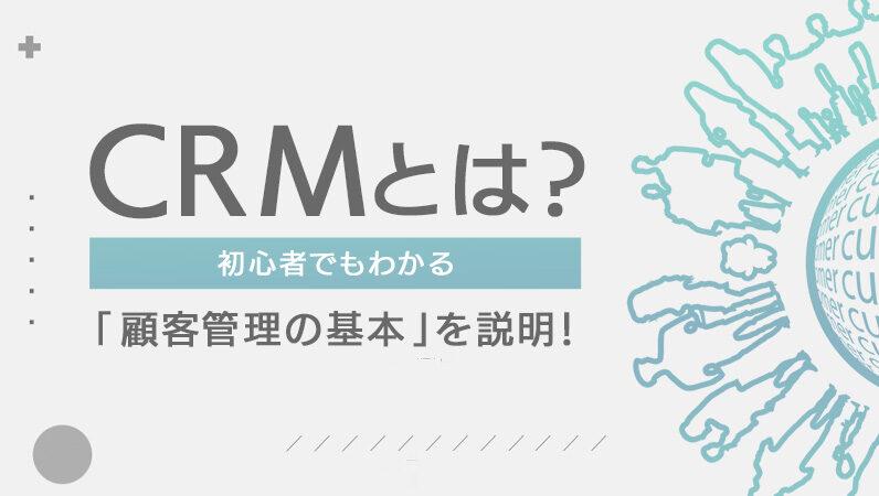 CRMとは? 初心者でもわかる「顧客管理の基本」を説明!