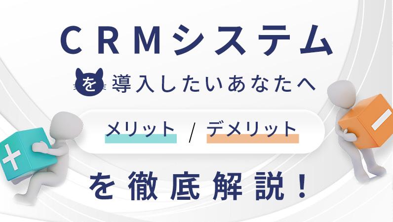 CRMシステムを導入したいあなたへ! メリット / デメリットを徹底解説!