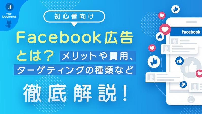 【初心者向け】Facebook広告とは?メリットや費用、ターゲティングの種類など徹底解説!